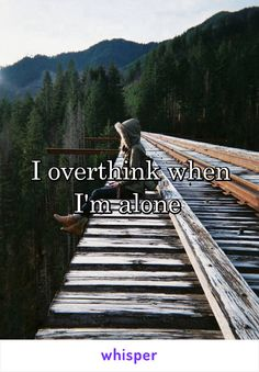 I overthink when I'm alone