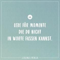 Lebe für Momente die du nicht in Worte fassen kannst.
