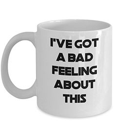 Coffee Mug - I've Got A Bad Feeling About This - 11 oz Unique Present Idea for Friend, Mom, Dad, Husband, Wife, Boyfriend, Girlfriend - Best Office Cup Birthday Funny Gift for Coworker, Him, Her