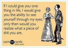 For my EX HUSBAND! The most greedy, selfish p.o.s. I've ever known!