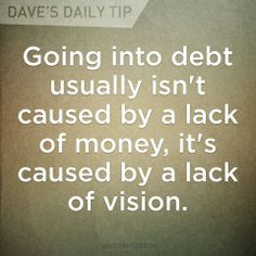 Going in to debt usually isn't caused by a lack of money, it's caused by a lack of vision.  07.08.13