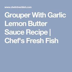 Grouper With Garlic Lemon Butter Sauce Recipe | Chef's Fresh Fish