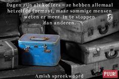 Dagen zijn als koffers – ze hebben allemaal hetzelfde formaat, maar sommige mensen weten er meer in te stoppen dan anderen. – Amish spreekwoord