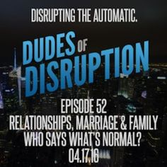 Dudes of Disruption - Episode 52: Relationships Marriage & Family - Who says whats normal?  How to choose what works for us without judgment