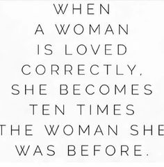 When a woman is loved correctly, she becomes 10x the woman she was before.