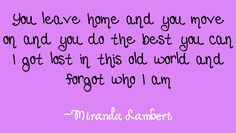 You leave home and you move on and you do the best you can. I got lost in this old world and forgot who I am - The House That Built Me - Miranda Lambert Country Music Quotes, Country Music Lyrics, Country Music Artists, Country Songs, Music Love, Love Songs, Miranda Lambert Lyrics, Soundtrack To My Life, Sing To Me