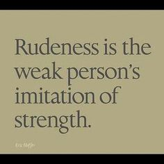 Rudeness is the weak persons imitation of strength. #Quote #Truth #rude #strength