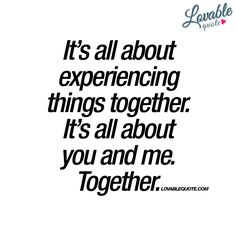 It's all about experiencing things together.