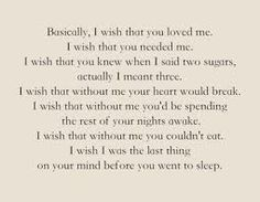 Basically I wish you loved me.  I wish you needed me.
