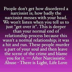 """People don't get how disordered a narcissist is; how badly the narcissist messes with your head. We won't listen when you tell us to just """"get over it"""". This is deeper than your normal end of relationship process because this wasn't a normal relationship; it was a hit & run. These people murder a part of your soul & then leave the scene of the crime & blame you for it."""