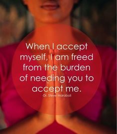 """""""When I accept myself, I am freed from the burden of needing you to accept me."""" ~ Dr. Steve Maraboli"""