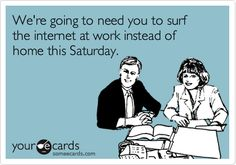 We're going to need you to surf the internet at work instead of home this Saturday.
