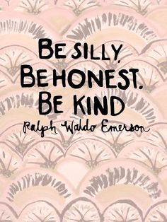 Be silly. Be honest. Be kind. Xcept to stupid people.... Walk away from them, they'll drag you down to their level; we need to have them keep looking up