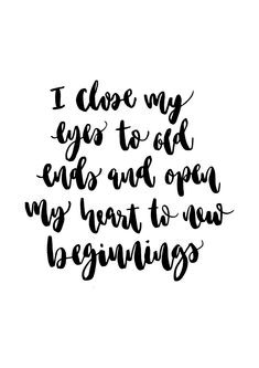 I close my eyes to old ends and open my heart to new beginnings