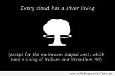 Every cloud has a silver lining (except for the mushroom shaped ones... which have a lining of Iridium and Strontium 90)