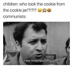 Children: Who Took The Cookie From The Cookie Jar!?!?!? 9n. Communists: It Was The Bourgeoisie…