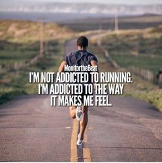 I'm not addicted to running. I'm addicted to the way running makes me feel.