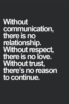 """""""Without communication, there is no relationship. Without respect, there is no love. Without trust, there's no reason to continue."""""""