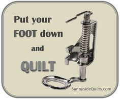 Put your FOOT down and QUILT with Sunnyside Quilts. LIKE us on Facebook: www.facebook.com/SunnysideQuilts OR Visit our Store: www.SunnysideQuilts.com