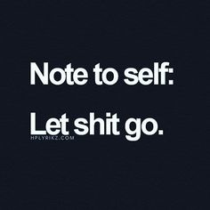 Note to self: Let shit go. Great Quotes, Quotes To Live By, Funny Quotes, Inspirational Quotes, Awesome Quotes, Quotes Quotes, Sad Sayings, Anger Quotes, Gospel Quotes