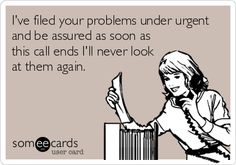 I've filed your problems under urgent and be assured as soon as this call ends I'll never look at them again.