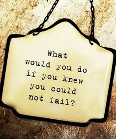 ❥ what would you do? ... if you knew you could not fail...