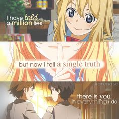 """I've told a million lies, but now I tell a single truth: there's you in everything I do.."" -Anime/Manga: Shigatsu Wa Kimi No Uso - Your Lie In April -Edited by Karunase -Source: karunase.tumblr.com"