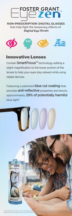 These non-prescription glasses are specially designed to block potentially harmful blue light and help relax your eyes while using your digital devices.  Foster Grant® Eyezen™ employs two new technologies that provide a heightened layer of protection against digitial eye strain.
