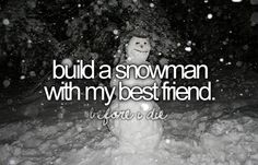 Build a snowman with my best friend (Do You Wanna Build a Snowman???) - DONE December 2015 I didn't even realize this was on here but we did it! How Perfect!