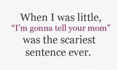"What do you mean ""when you were little""? That's STILL the scariest sentence ever!"