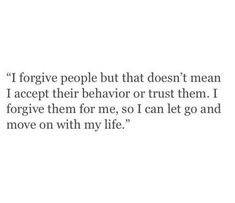 I forgive people, but that doesn't mean I accept their behavior or trust them. I forgive them for me, so I can let go and move on with my life. Real Talk Quotes, True Quotes, Quotes To Live By, Motivational Quotes, Inspirational Quotes, Qoutes, Mood Quotes, Positive Quotes, Daily Quotes