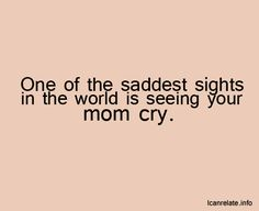 ...................... So true  And no matter how old they are......to see your children cry