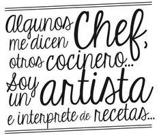 Algunos me dicen Chef otros cocinero.. soy un Artista e interpreto las recetas.