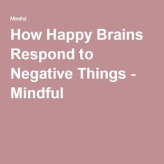 How Happy Brains Respond to Negative Things - Mindful Science Of Happiness, Negative People, Famous Words, Greater Good, Brain Training, Happy People, Counseling, Depression, Therapy