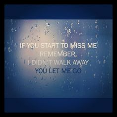 If you start to miss me, remember, I didn't walk away. You let me go <3