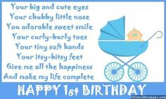 Your big and cute eyes Your chubby little nose You adorable sweet smile Your curly-burly toes Your tiny soft hands Your itsy-bitsy feet Give me all the happiness And make my life complete Happy 1st Birthday via WishesMessages.com