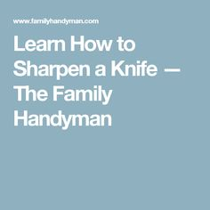 Learn How to Sharpen a Knife — The Family Handyman