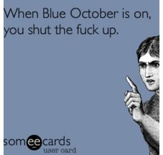 Blue October- ABSOLUTELY!!! When I went to see them for the Sway Tour last month, I ran into a girl I knew and was horrified when I turned around during the concert to see her bent over her phone texting, I mean, the DISRESPECT!
