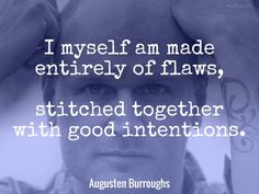 I myself am made entirely of flaws, stitched together with good intentions. / Augusten Burroughs (b. 1965) American writer Magical Thinking (2004)