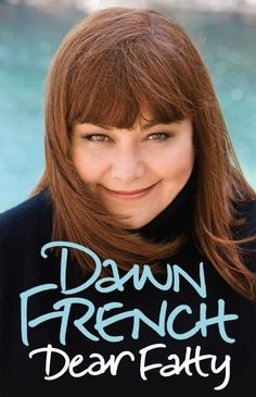 _Dear Fatty_ by Dawn French. An excellent autobiography; intelligent and funny. Read it. Book Club Books, Books To Read, My Books, British Actresses, Actors & Actresses, Comedy Actors, Jennifer Saunders, Vicar Of Dibley, Dawn French