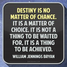 """Destiny is no matter of chance. It is a matter of choice. It is not a thing to be waited for, it is a thing to be achieved."" - William Jennings Bryan"