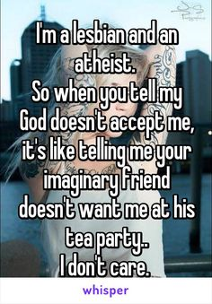 I'm a lesbian and an atheist.  So when you tell my God doesn't accept me, it's like telling me your imaginary friend doesn't want me at his tea party.. I don't care.