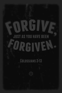 "Colossians 3:13 - ""Forgive, just as you have been forgiven."""