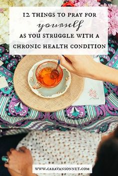 12 Things to Pray for Yourself as You Struggle with a Chronic Health Condition #chronicillness #chronicpain #caravansonnet