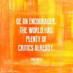 Be an Encourager. The world has plenty of critics already.