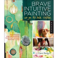Brave Intuitive Painting - a book that celebrates intuition and connects body, mind and spirit - art to help people face fear, let go, embrace life...it might make a good guide for groups...