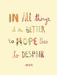 Von Goethe Hope Quotes In all things, it is better to hope than to despair. Hope Quotes, Words Quotes, Great Quotes, Quotes To Live By, Inspirational Quotes, Quotes Quotes, Hope Quotations, Famous Quotes, Quotes About Hope