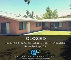Palisades Funding Inc. arranged the financing for a triplex purchase in old Palm Springs CA. Palisades Funding funded 90% of the purchase price and 100% of their renovation budget. The buyer plans on adding a pool all new landscape and hard scape outdoor/indoor living environment and renovation of units to make a luxury desert paradise. The purchase price of the property was $390000 rehab budget of $100000 with only 10% down.  Time to get off the fence  and get your next project going…