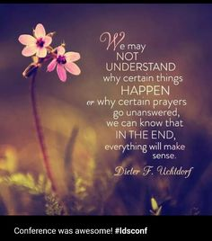 """""""We may not understand why certain things happen or why prayers go unanswered, we can know that in the end, everything will make sense."""" DIETER F UCHTDORF #ldsconf #womensmeeting"""
