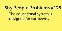 I am an Elementary Ed. major. Studying the educational system in the educational system as a shy person is pretty scary.
